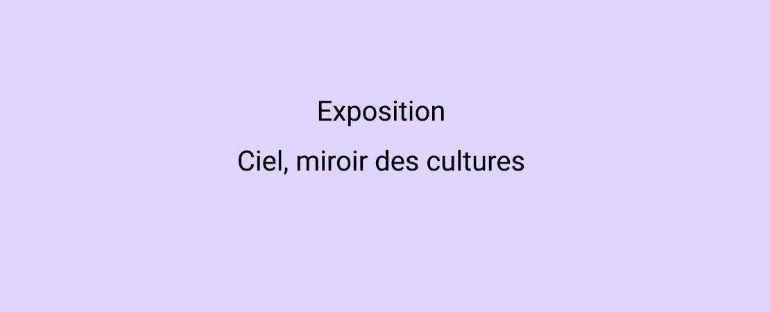Exposition Ciel, miroir des cultures